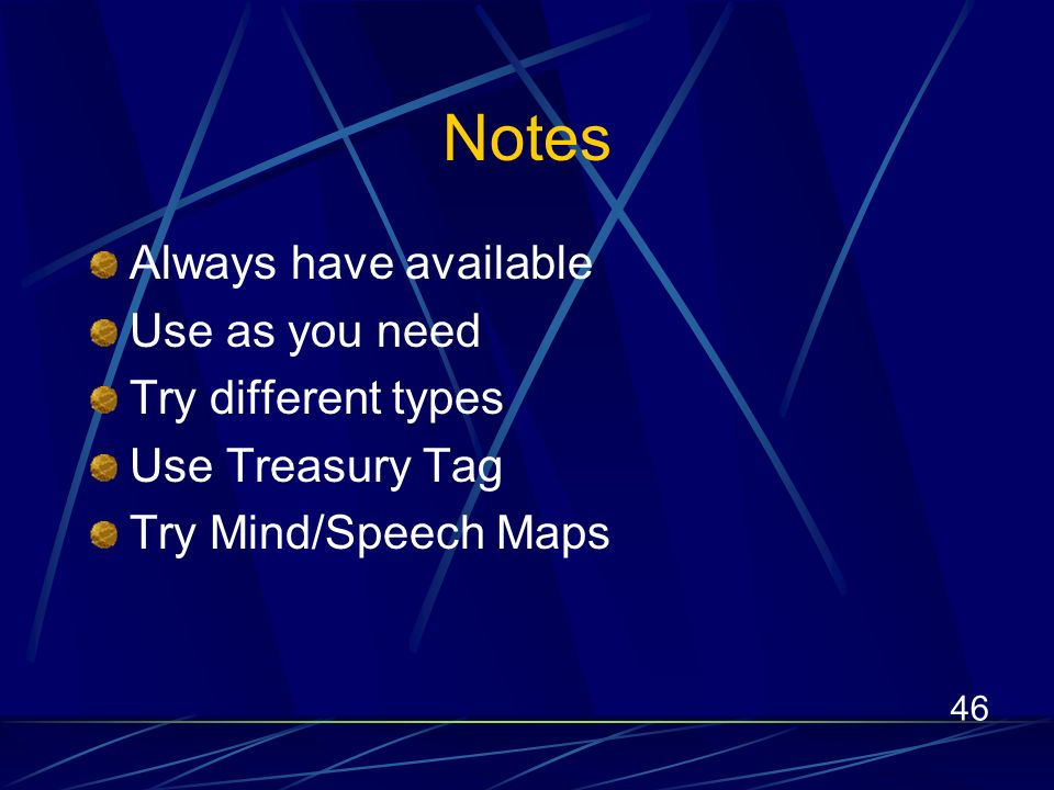 46 Notes Always have available Use as you need Try different types Use Treasury Tag Try Mind/Speech Maps
