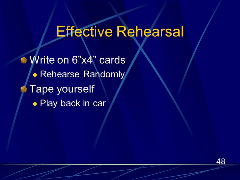 48 Effective Rehearsal Write on 6x4 cards Rehearse Randomly Tape yourself Play back in car