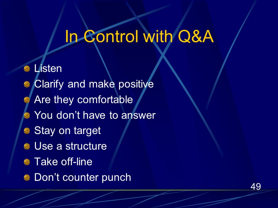 49 In Control with Q&A Listen Clarify and make positive Are they comfortable You dont have to answer Stay on target Use a structure Take off-line Dont counter punch
