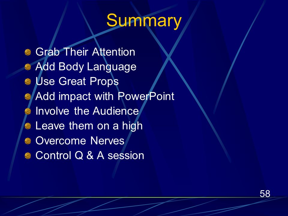 58 Summary Grab Their Attention Add Body Language Use Great Props Add impact with PowerPoint Involve the Audience Leave them on a high Overcome Nerves Control Q & A session