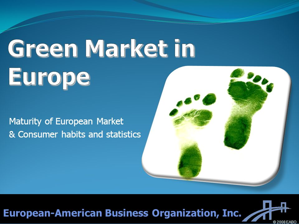 Maturity of European Market & Consumer habits and statistics Photo Source: treehugger.com European-American Business Organization, Inc.