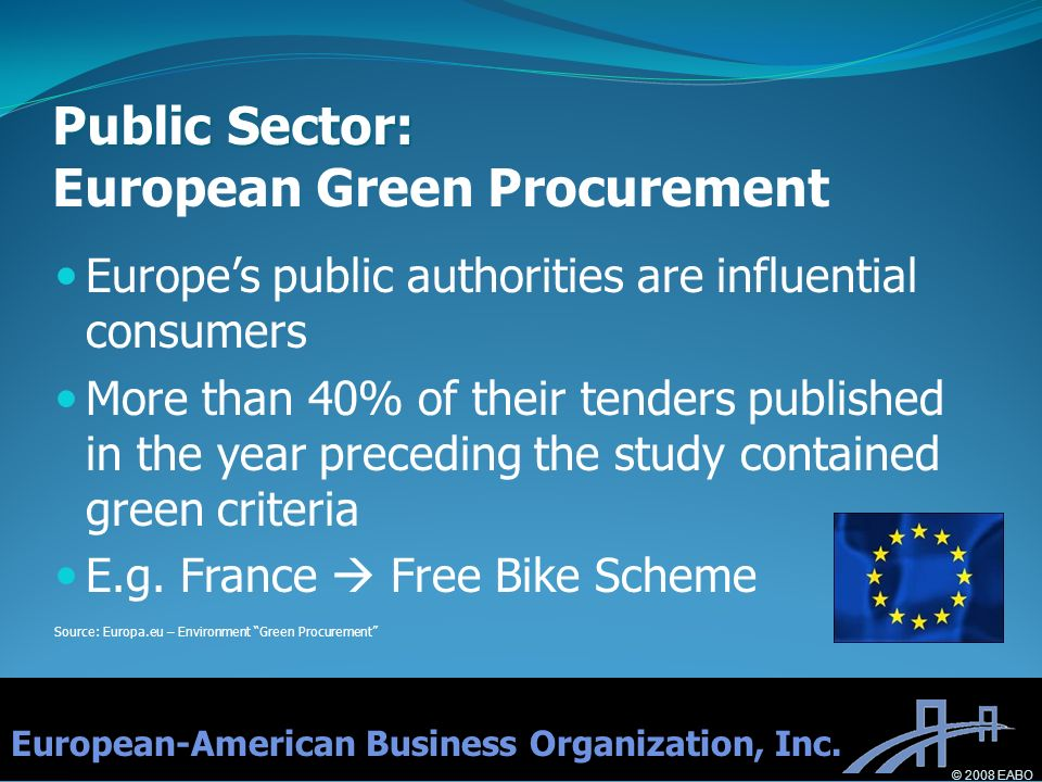 Public Sector: Public Sector: European Green Procurement Europes public authorities are influential consumers More than 40% of their tenders published in the year preceding the study contained green criteria E.g.