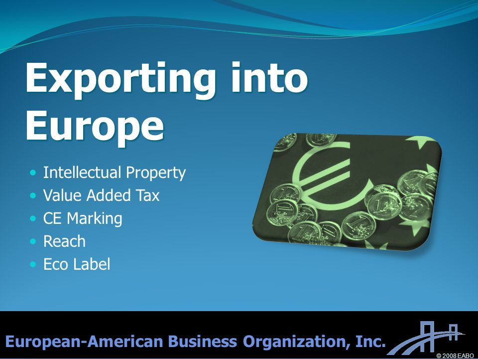 Exporting into Europe Intellectual Property Value Added Tax CE Marking Reach Eco Label European-American Business Organization, Inc.