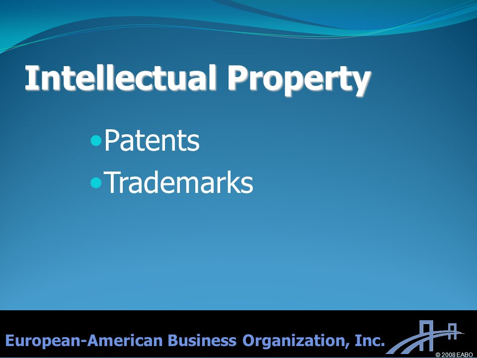 Intellectual Property Patents Trademarks European-American Business Organization, Inc. © 2008 EABO