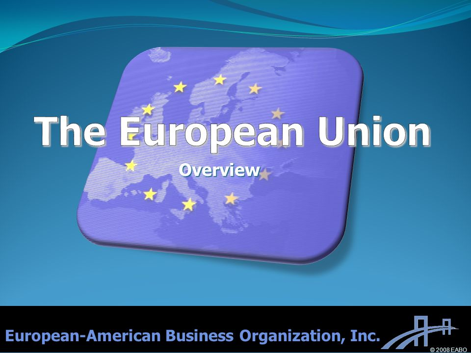 Overview European-American Business Organization, Inc. © 2008 EABO