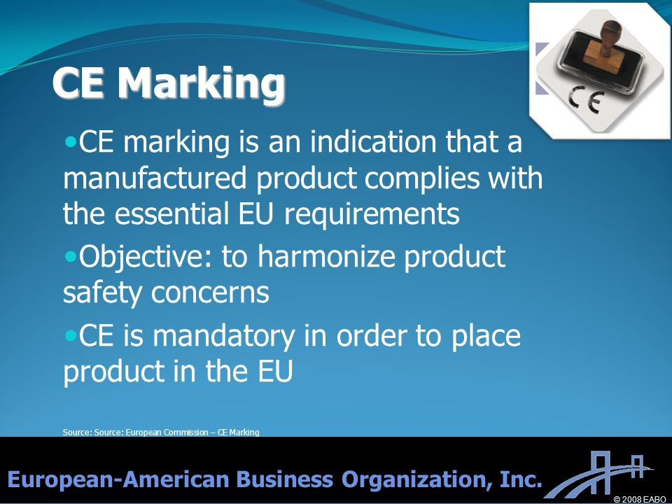 CE marking is an indication that a manufactured product complies with the essential EU requirements Objective: to harmonize product safety concerns CE is mandatory in order to place product in the EU Source: Source: European Commission – CE Marking CE Marking European-American Business Organization, Inc.