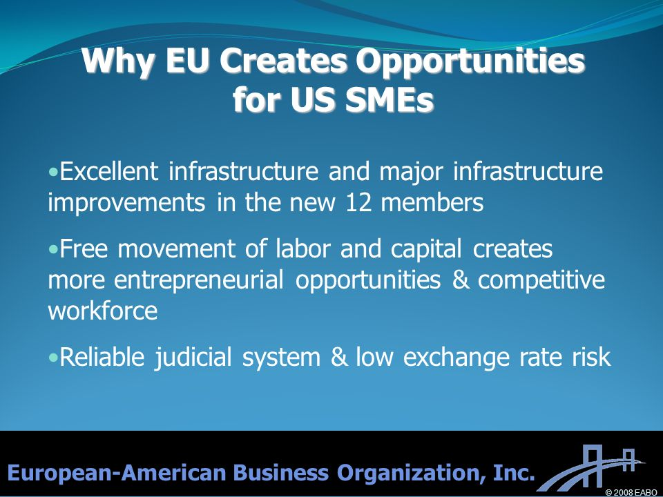 Excellent infrastructure and major infrastructure improvements in the new 12 members Free movement of labor and capital creates more entrepreneurial opportunities & competitive workforce Reliable judicial system & low exchange rate risk Why EU Creates Opportunities for US SMEs European-American Business Organization, Inc.
