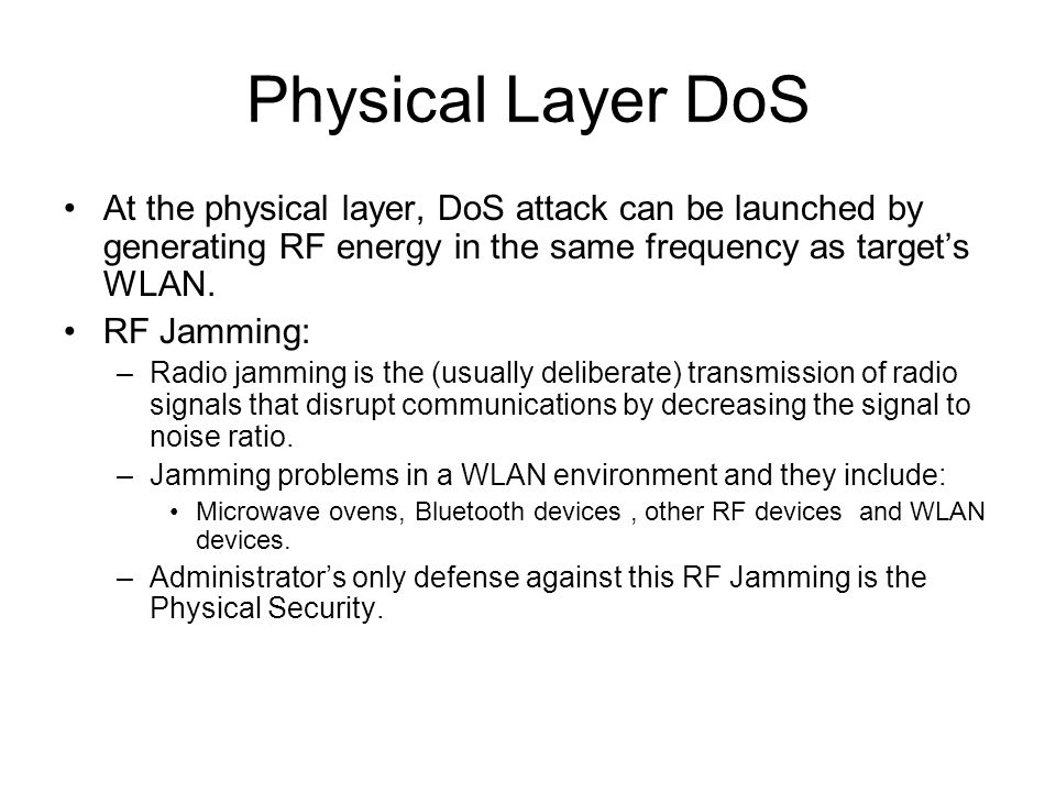Physical Layer DoS At the physical layer, DoS attack can be launched by generating RF energy in the same frequency as targets WLAN.