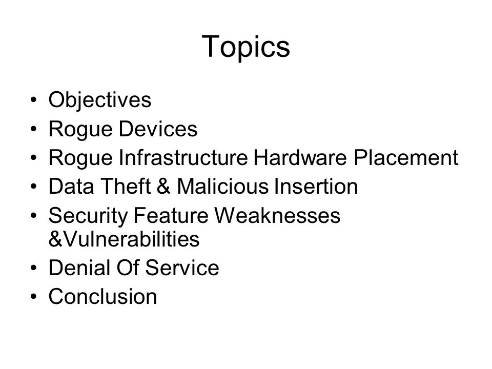 Topics Objectives Rogue Devices Rogue Infrastructure Hardware Placement Data Theft & Malicious Insertion Security Feature Weaknesses &Vulnerabilities Denial Of Service Conclusion