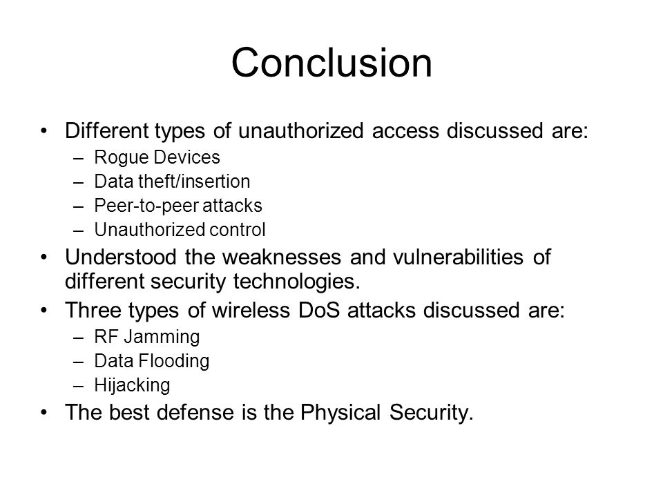 Conclusion Different types of unauthorized access discussed are: –Rogue Devices –Data theft/insertion –Peer-to-peer attacks –Unauthorized control Understood the weaknesses and vulnerabilities of different security technologies.