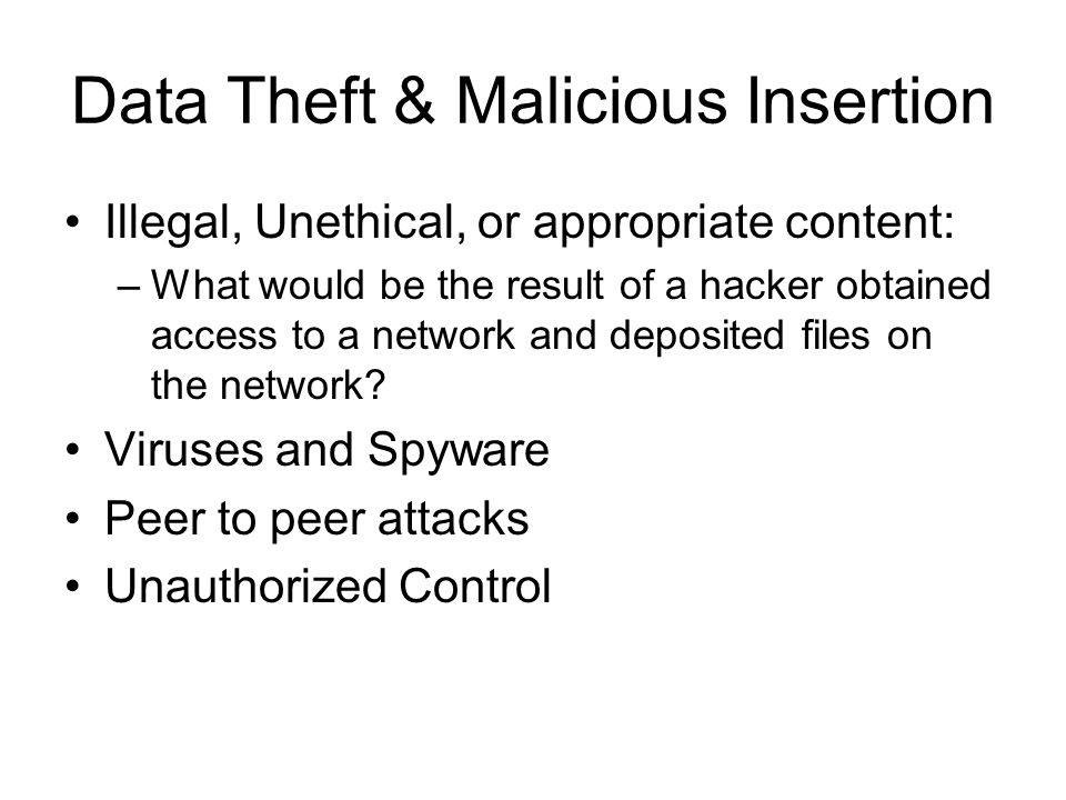 Data Theft & Malicious Insertion Illegal, Unethical, or appropriate content: –What would be the result of a hacker obtained access to a network and deposited files on the network.