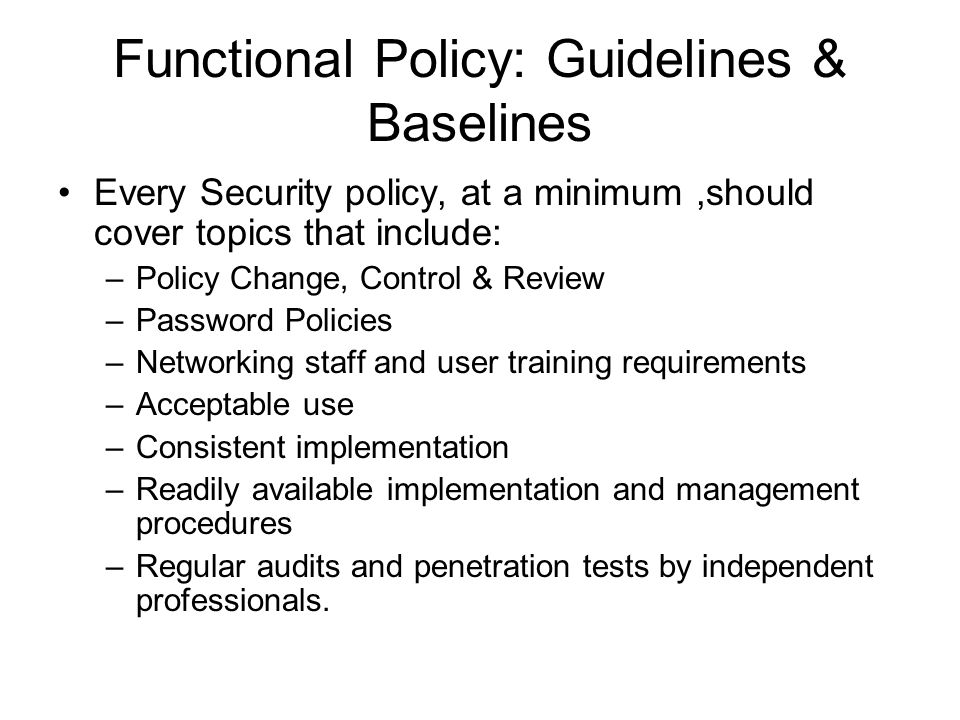 Functional Policy: Guidelines & Baselines Every Security policy, at a minimum,should cover topics that include: –Policy Change, Control & Review –Password Policies –Networking staff and user training requirements –Acceptable use –Consistent implementation –Readily available implementation and management procedures –Regular audits and penetration tests by independent professionals.