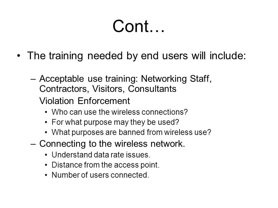 Cont… The training needed by end users will include: –Acceptable use training: Networking Staff, Contractors, Visitors, Consultants Violation Enforcement Who can use the wireless connections.