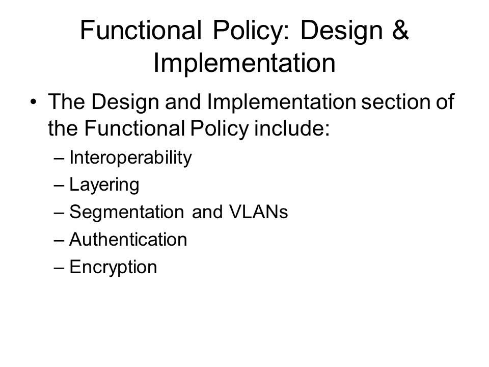 Functional Policy: Design & Implementation The Design and Implementation section of the Functional Policy include: –Interoperability –Layering –Segmentation and VLANs –Authentication –Encryption