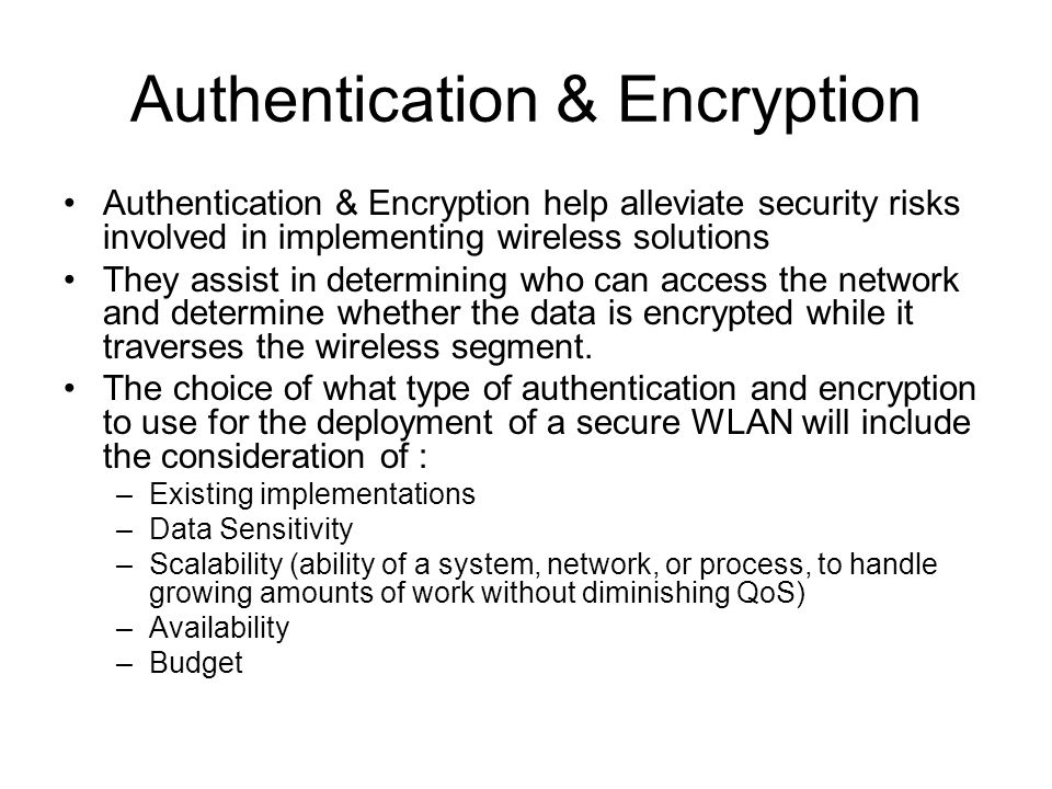 Authentication & Encryption Authentication & Encryption help alleviate security risks involved in implementing wireless solutions They assist in determining who can access the network and determine whether the data is encrypted while it traverses the wireless segment.