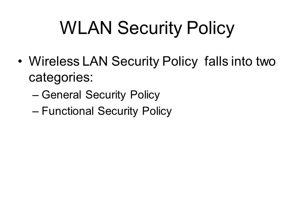 WLAN Security Policy Wireless LAN Security Policy falls into two categories: –General Security Policy –Functional Security Policy