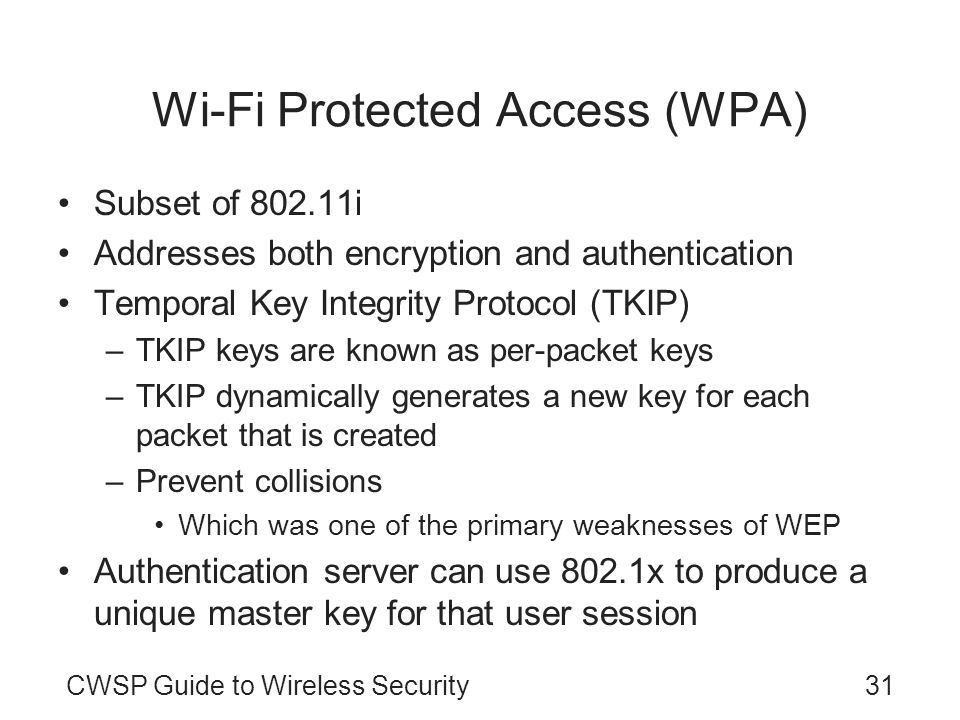 CWSP Guide to Wireless Security31 Wi-Fi Protected Access (WPA) Subset of 802.11i Addresses both encryption and authentication Temporal Key Integrity Protocol (TKIP) –TKIP keys are known as per-packet keys –TKIP dynamically generates a new key for each packet that is created –Prevent collisions Which was one of the primary weaknesses of WEP Authentication server can use 802.1x to produce a unique master key for that user session