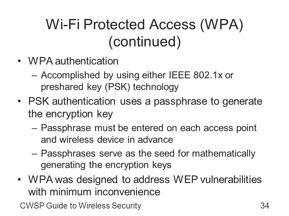 CWSP Guide to Wireless Security34 Wi-Fi Protected Access (WPA) (continued) WPA authentication –Accomplished by using either IEEE 802.1x or preshared key (PSK) technology PSK authentication uses a passphrase to generate the encryption key –Passphrase must be entered on each access point and wireless device in advance –Passphrases serve as the seed for mathematically generating the encryption keys WPA was designed to address WEP vulnerabilities with minimum inconvenience