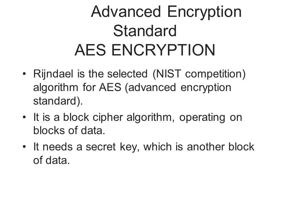 Advanced Encryption Standard AES ENCRYPTION Rijndael is the selected (NIST competition) algorithm for AES (advanced encryption standard).