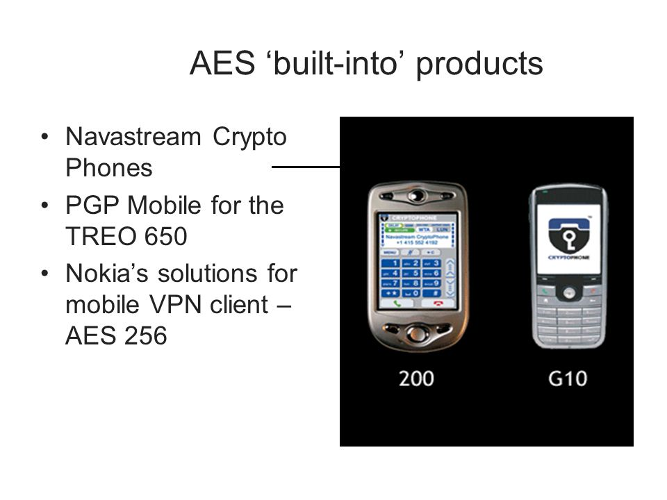 AES built-into products Navastream Crypto Phones PGP Mobile for the TREO 650 Nokias solutions for mobile VPN client – AES 256