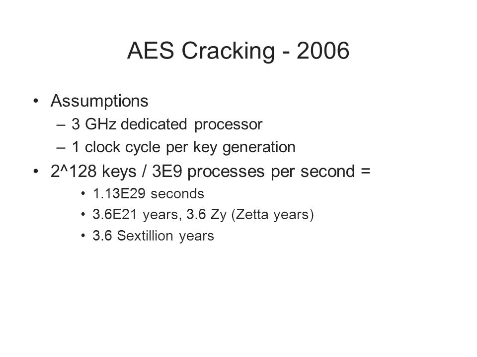 AES Cracking - 2006 Assumptions –3 GHz dedicated processor –1 clock cycle per key generation 2^128 keys / 3E9 processes per second = 1.13E29 seconds 3.6E21 years, 3.6 Zy (Zetta years) 3.6 Sextillion years