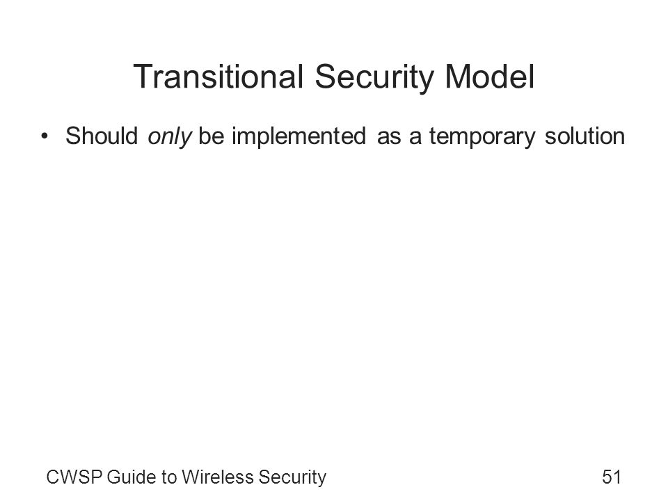 CWSP Guide to Wireless Security51 Transitional Security Model Should only be implemented as a temporary solution