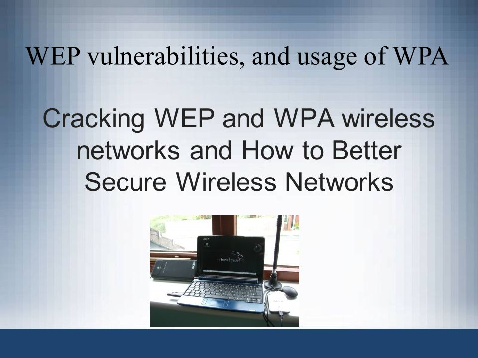Cracking WEP and WPA wireless networks and How to Better Secure Wireless Networks WEP vulnerabilities, and usage of WPA