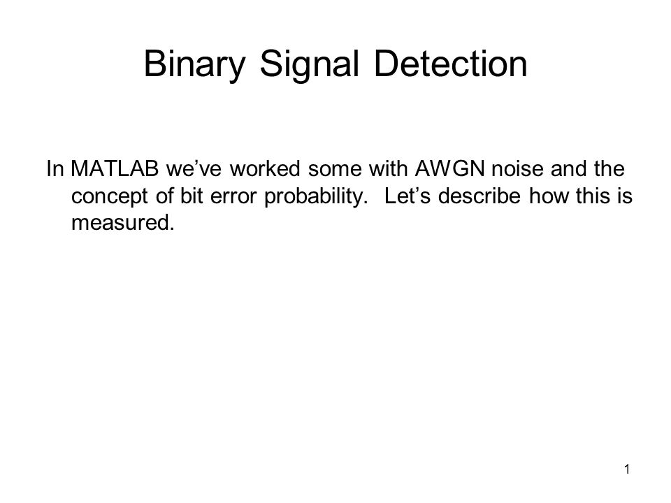 1 Binary Signal Detection In MATLAB weve worked some with AWGN noise and the concept of bit error probability.