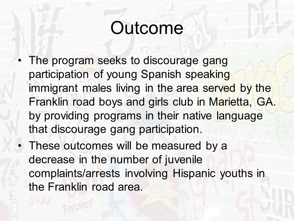 Outcome The program seeks to discourage gang participation of young Spanish speaking immigrant males living in the area served by the Franklin road boys and girls club in Marietta, GA.