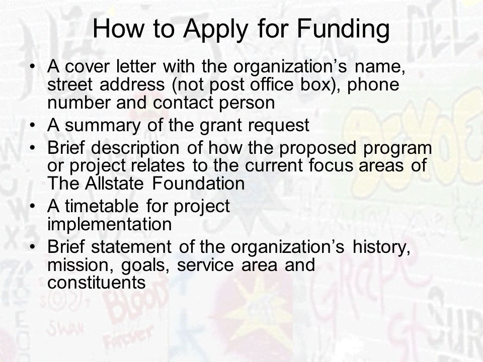 How to Apply for Funding A cover letter with the organizations name, street address (not post office box), phone number and contact person A summary of the grant request Brief description of how the proposed program or project relates to the current focus areas of The Allstate Foundation A timetable for project implementation Brief statement of the organizations history, mission, goals, service area and constituents