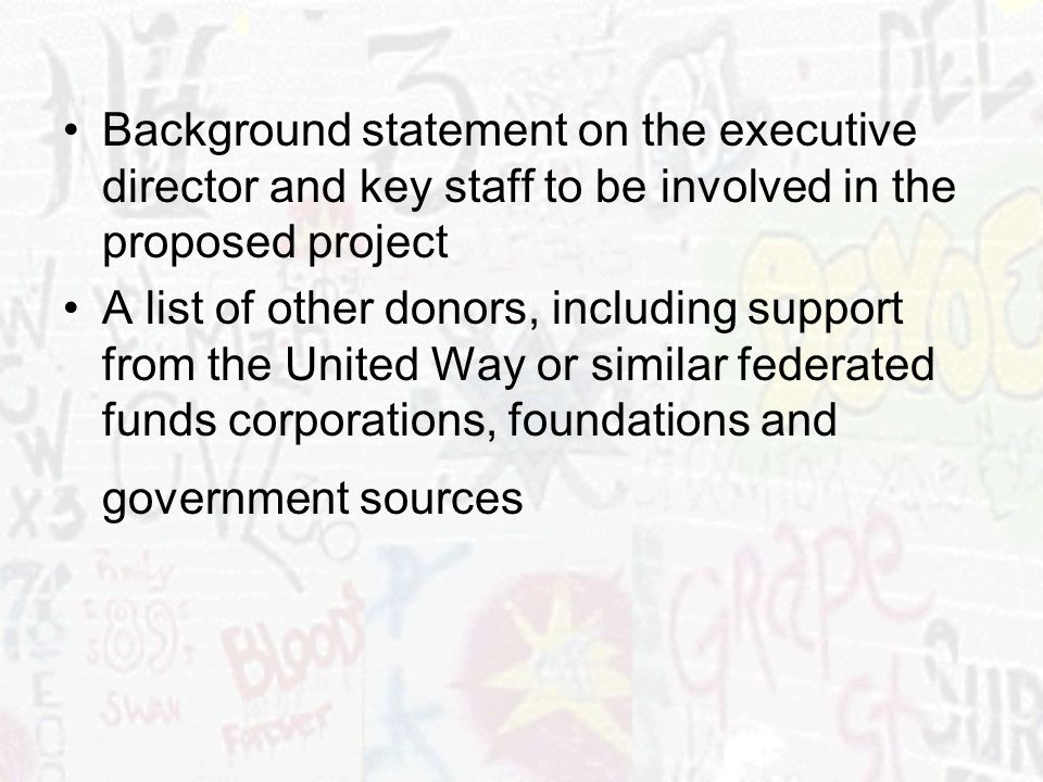 Background statement on the executive director and key staff to be involved in the proposed project A list of other donors, including support from the United Way or similar federated funds corporations, foundations and government sources