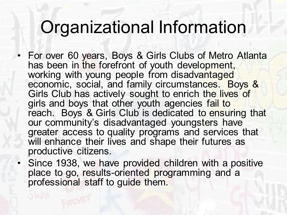 Organizational Information For over 60 years, Boys & Girls Clubs of Metro Atlanta has been in the forefront of youth development, working with young people from disadvantaged economic, social, and family circumstances.