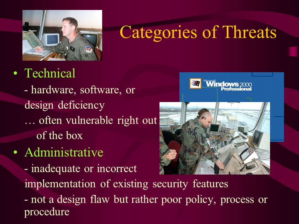 Categories of Threats Technical - hardware, software, or design deficiency … often vulnerable right out of the box Administrative - inadequate or incorrect implementation of existing security features - not a design flaw but rather poor policy, process or procedure