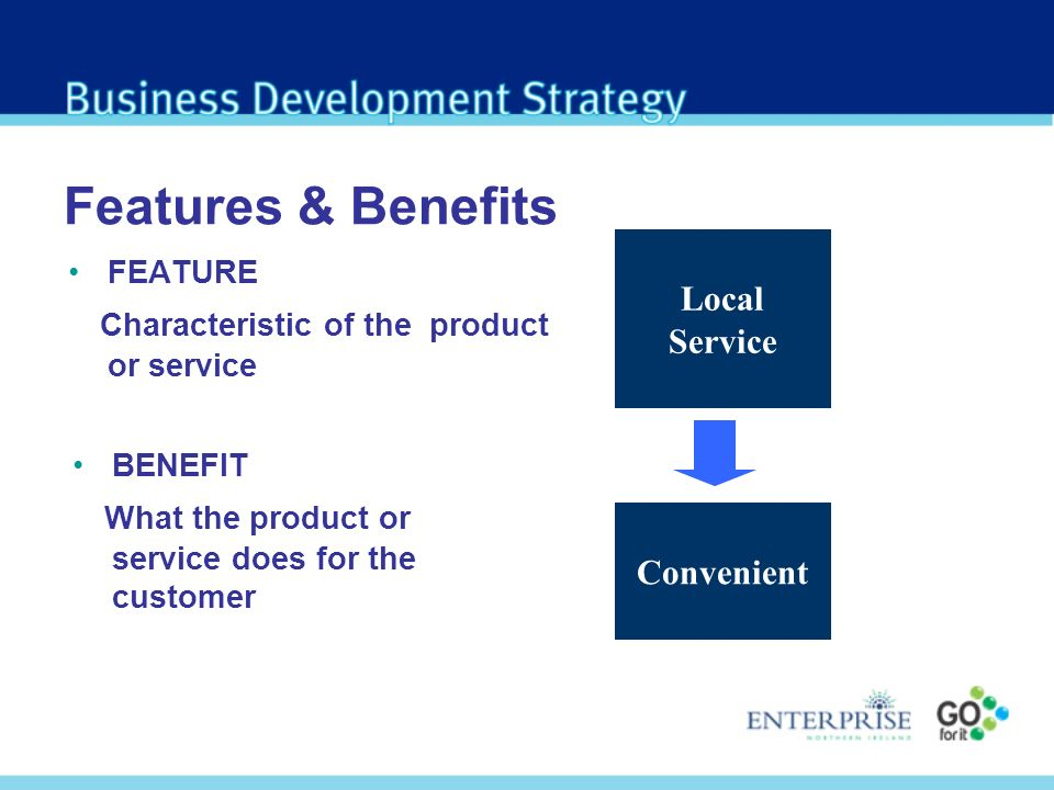 Features & Benefits FEATURE Characteristic of the product or service BENEFIT What the product or service does for the customer Local Service Convenient