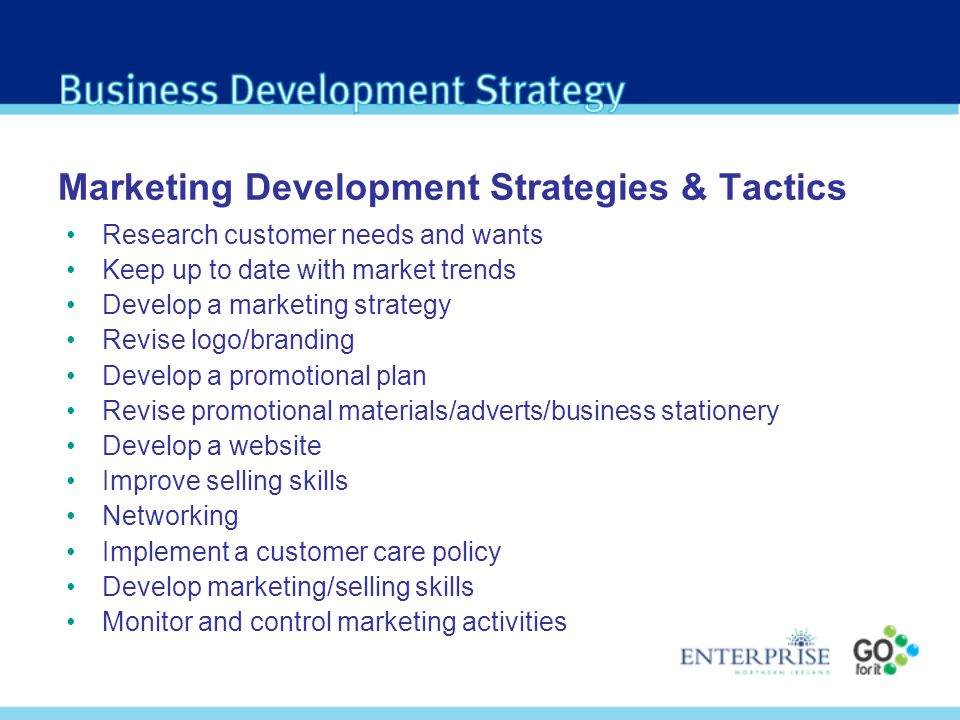 Marketing Development Strategies & Tactics Research customer needs and wants Keep up to date with market trends Develop a marketing strategy Revise logo/branding Develop a promotional plan Revise promotional materials/adverts/business stationery Develop a website Improve selling skills Networking Implement a customer care policy Develop marketing/selling skills Monitor and control marketing activities