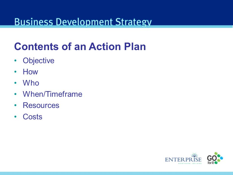 Contents of an Action Plan Objective How Who When/Timeframe Resources Costs