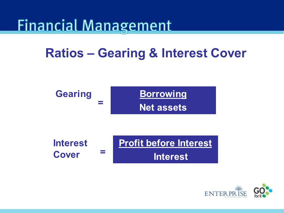 Borrowing Net assets Gearing = Ratios – Gearing & Interest Cover Profit before Interest Interest Interest Cover =
