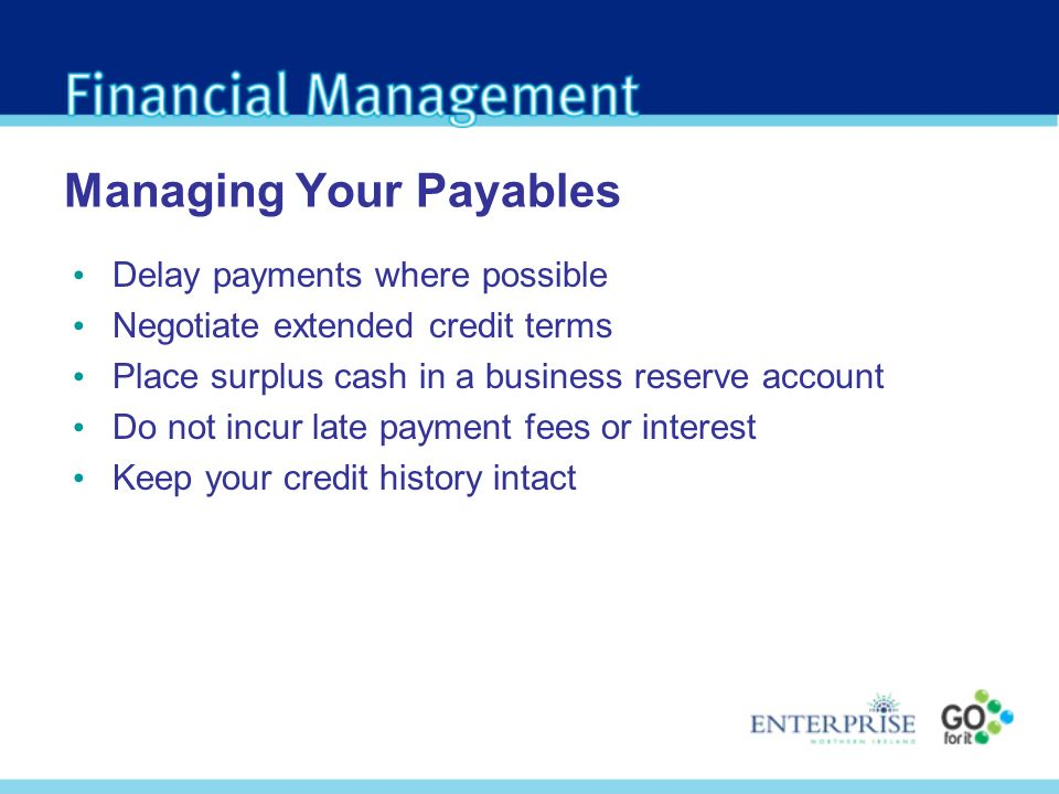 Managing Your Payables Delay payments where possible Negotiate extended credit terms Place surplus cash in a business reserve account Do not incur late payment fees or interest Keep your credit history intact
