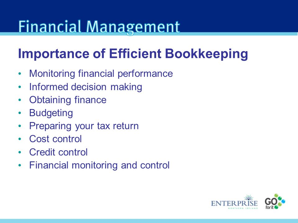 Importance of Efficient Bookkeeping Monitoring financial performance Informed decision making Obtaining finance Budgeting Preparing your tax return Cost control Credit control Financial monitoring and control