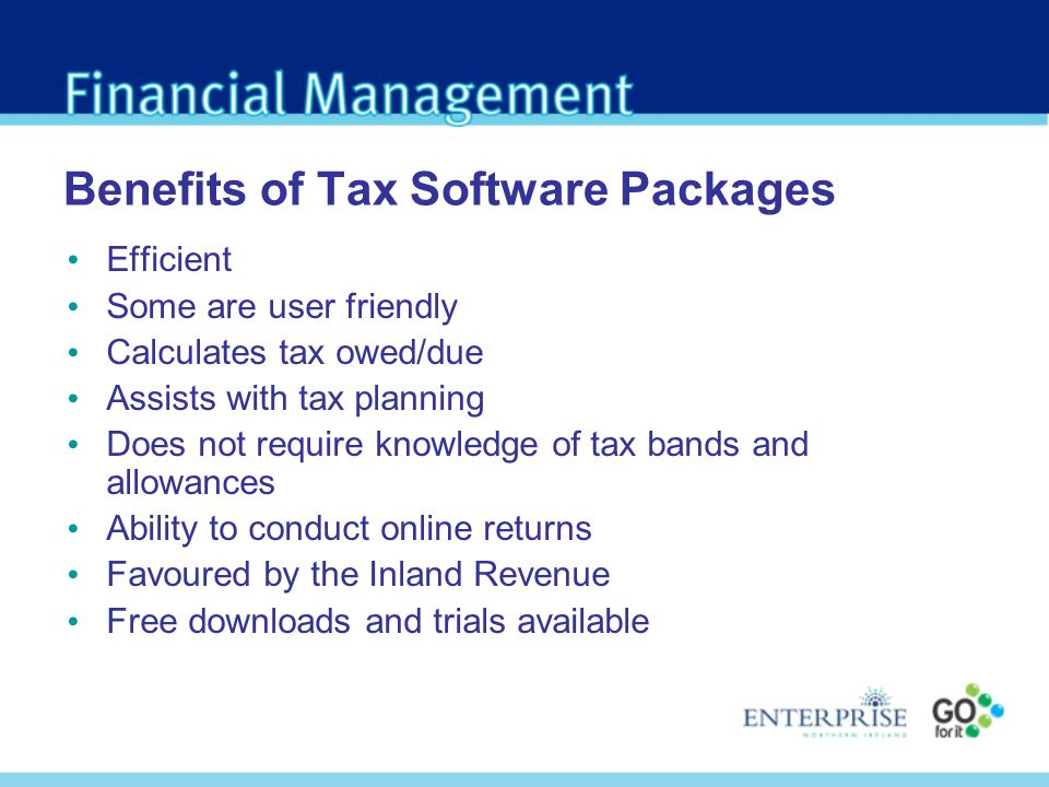 Benefits of Tax Software Packages Efficient Some are user friendly Calculates tax owed/due Assists with tax planning Does not require knowledge of tax bands and allowances Ability to conduct online returns Favoured by the Inland Revenue Free downloads and trials available