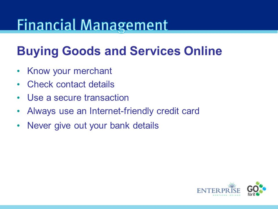 Buying Goods and Services Online Know your merchant Check contact details Use a secure transaction Always use an Internet-friendly credit card Never give out your bank details