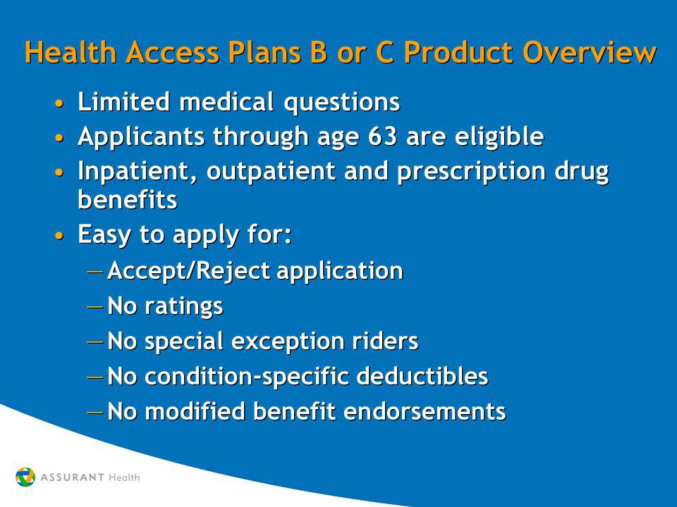 Health Access Plans B or C Product Overview Limited medical questions Applicants through age 63 are eligible Inpatient, outpatient and prescription drug benefits Easy to apply for: Accept/Reject application No ratings No special exception riders No condition-specific deductibles No modified benefit endorsements Limited medical questions Applicants through age 63 are eligible Inpatient, outpatient and prescription drug benefits Easy to apply for: Accept/Reject application No ratings No special exception riders No condition-specific deductibles No modified benefit endorsements
