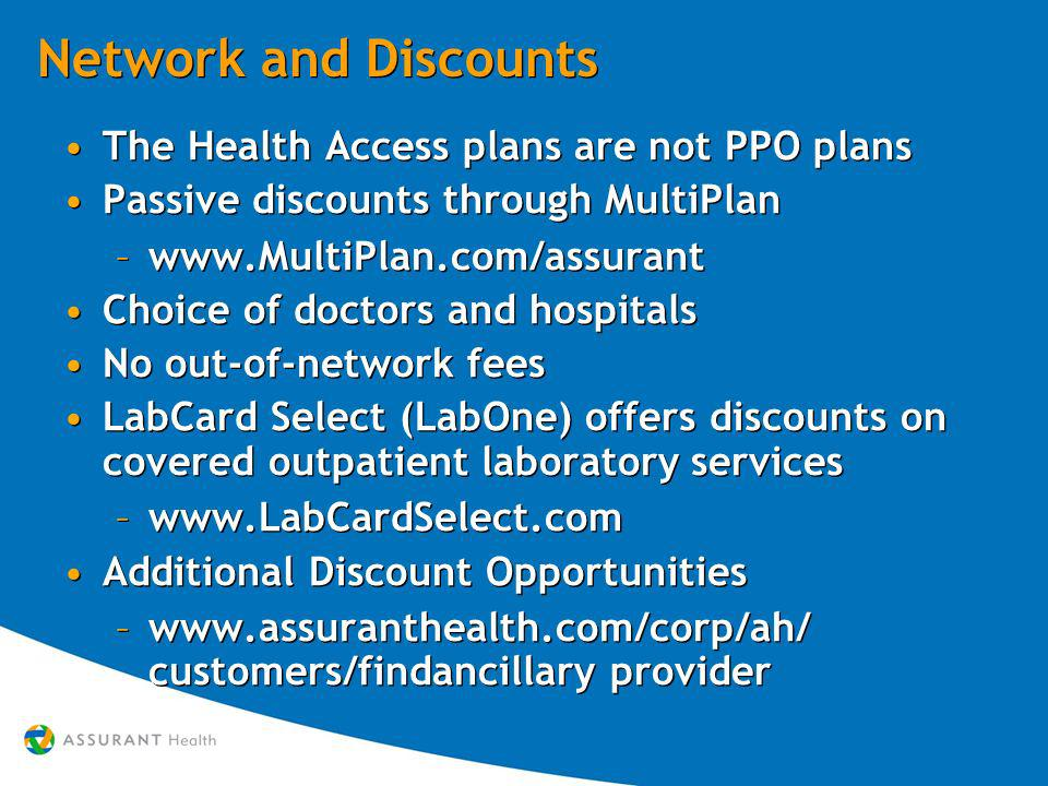Network and Discounts The Health Access plans are not PPO plans Passive discounts through MultiPlan –www.MultiPlan.com/assurant Choice of doctors and hospitals No out-of-network fees LabCard Select (LabOne) offers discounts on covered outpatient laboratory services –www.LabCardSelect.com Additional Discount Opportunities –www.assuranthealth.com/corp/ah/ customers/findancillary provider The Health Access plans are not PPO plans Passive discounts through MultiPlan –www.MultiPlan.com/assurant Choice of doctors and hospitals No out-of-network fees LabCard Select (LabOne) offers discounts on covered outpatient laboratory services –www.LabCardSelect.com Additional Discount Opportunities –www.assuranthealth.com/corp/ah/ customers/findancillary provider