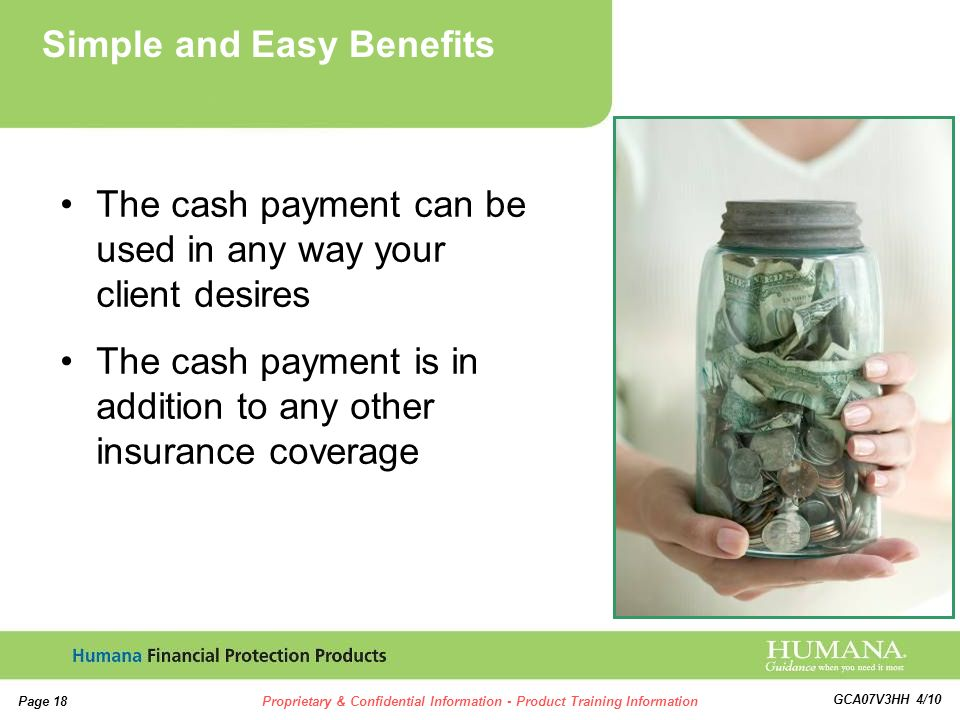 18 Page 18Proprietary & Confidential Information - Product Training Information GCA07V3HH 4/10 The cash payment can be used in any way your client desires The cash payment is in addition to any other insurance coverage Simple and Easy Benefits