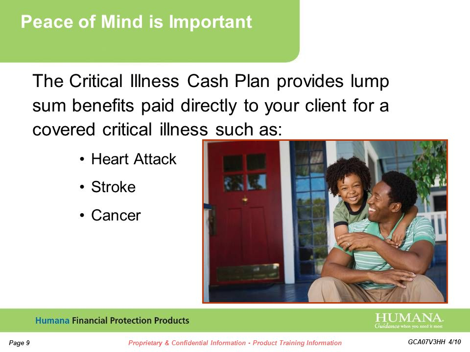 9 9 Page 9Proprietary & Confidential Information - Product Training Information GCA07V3HH 4/10 The Critical Illness Cash Plan provides lump sum benefits paid directly to your client for a covered critical illness such as: Heart Attack Stroke Cancer Peace of Mind is Important