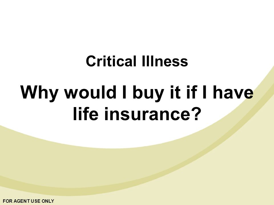 FOR AGENT USE ONLY Critical Illness Why would I buy it if I have life insurance