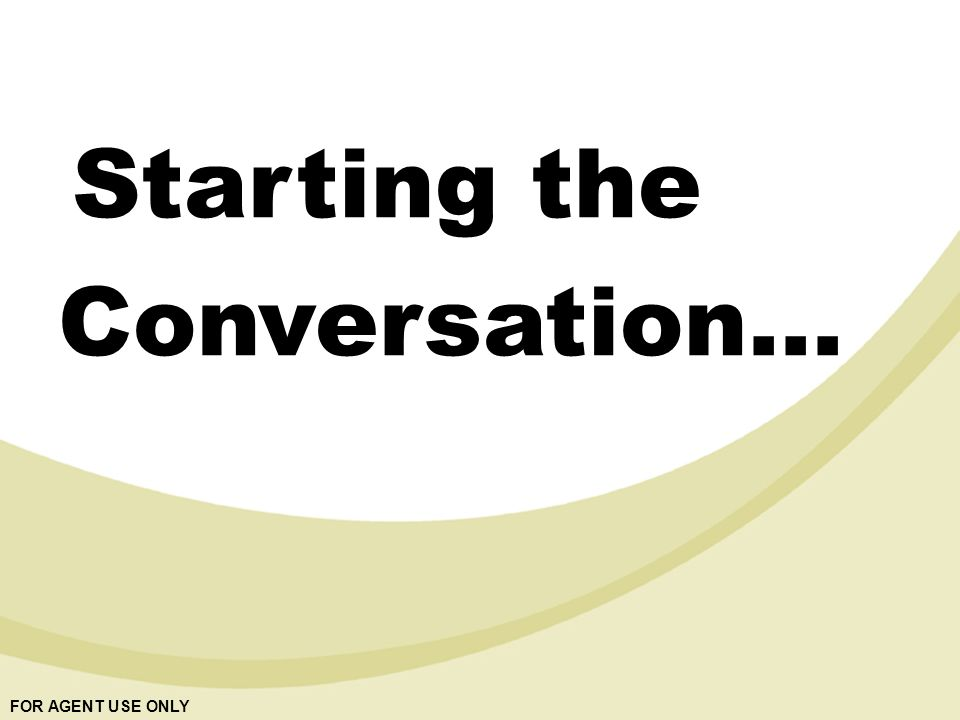 FOR AGENT USE ONLY Starting the Conversation…