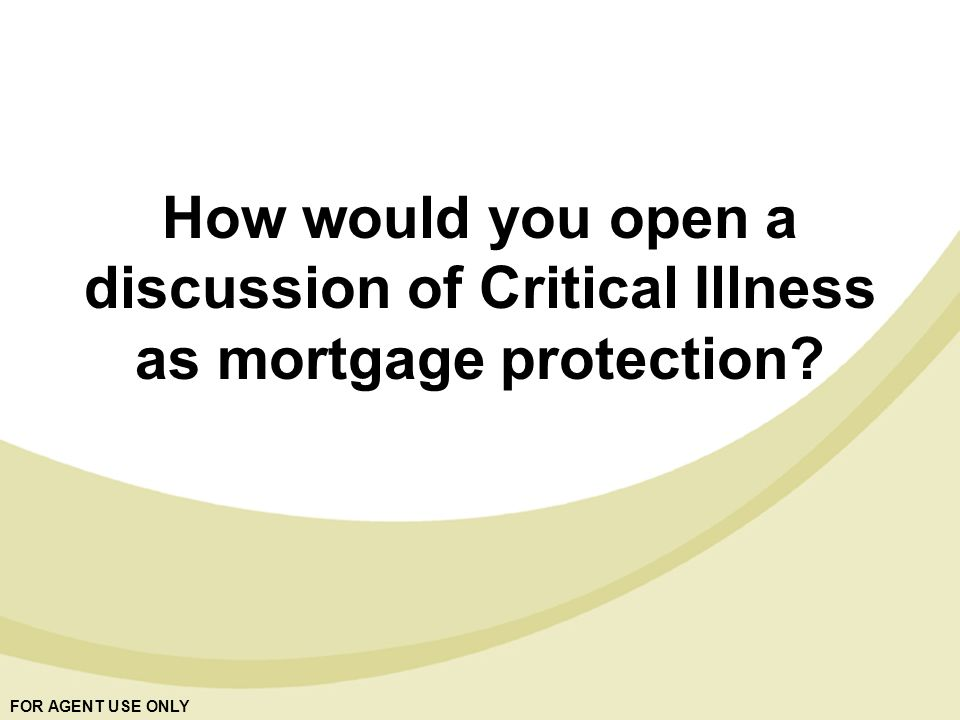 FOR AGENT USE ONLY How would you open a discussion of Critical Illness as mortgage protection