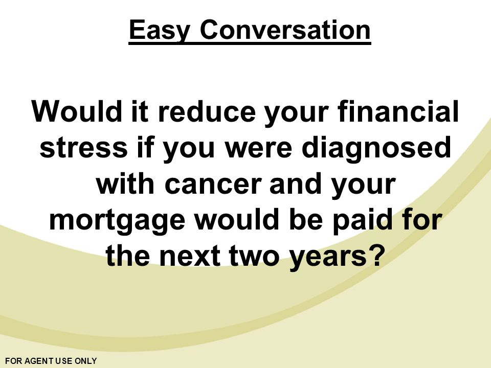 FOR AGENT USE ONLY Would it reduce your financial stress if you were diagnosed with cancer and your mortgage would be paid for the next two years.