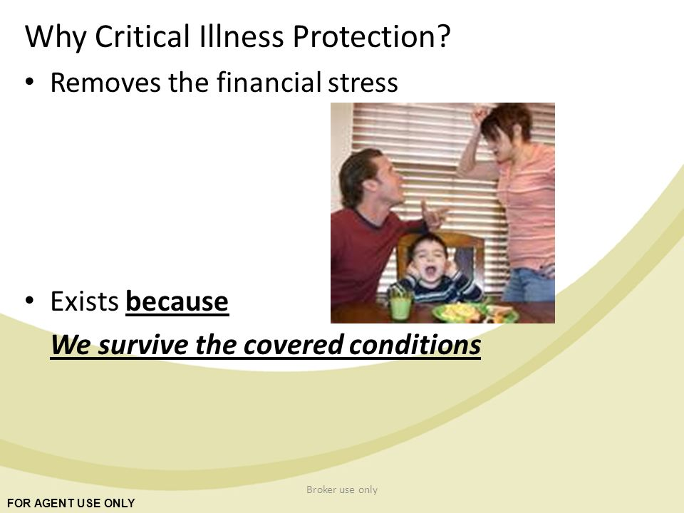 FOR AGENT USE ONLY Broker use only Why Critical Illness Protection.